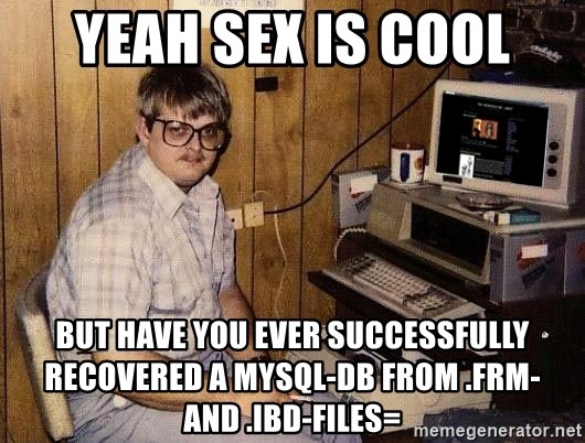 Nerd - Yeah Sex is cool But have you ever successfully recovered a Mysql-DB from .frm- and .ibd-files=