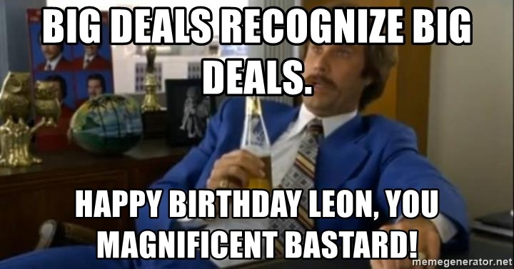 That escalated quickly-Ron Burgundy - Big deals recognize big deals.  Happy Birthday Leon, you magnificent bastard!