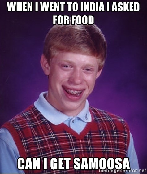 Bad Luck Brian - when i went to india i asked for food can i get samoosa