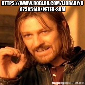 One Does Not Simply - https://www.roblox.com/library/907585149/Peter-Sam