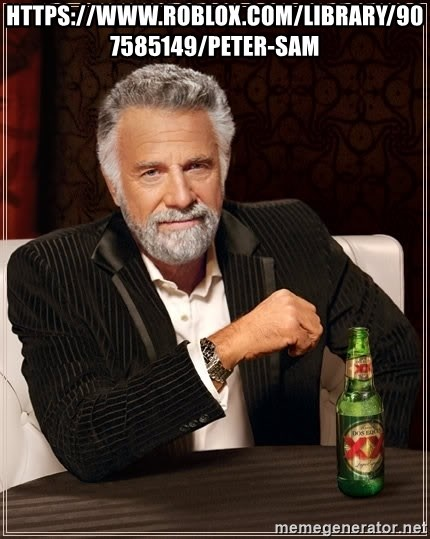 The Most Interesting Man In The World - https://www.roblox.com/library/907585149/Peter-Sam