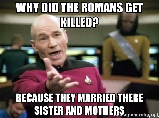 Picard why the fuck - WHY DID THE ROMANS GET KILLED? BECAUSE THEY MARRIED THERE SISTER AND MOTHERS