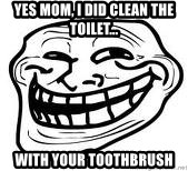 Troll Faceee - YES MOM, I DID CLEAN THE TOILET... WITH YOUR TOOTHBRUSH