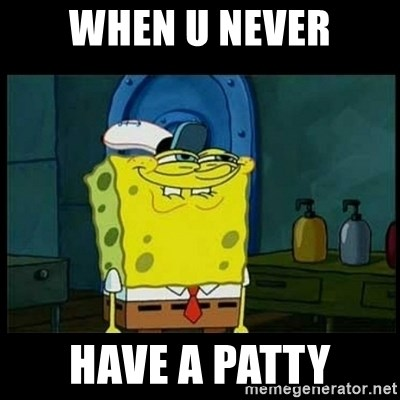 Don't you, Squidward? - when u never have a patty