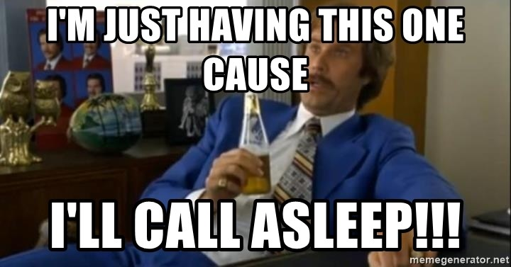 That escalated quickly-Ron Burgundy - I'm just having this one cause I'll call ASLEEP!!!