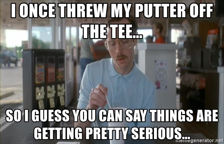 so i guess you could say things are getting pretty serious - I once threw my putter off the tee... So I guess you can say things are getting pretty serious...