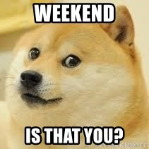 dogeee - weekend is that you?