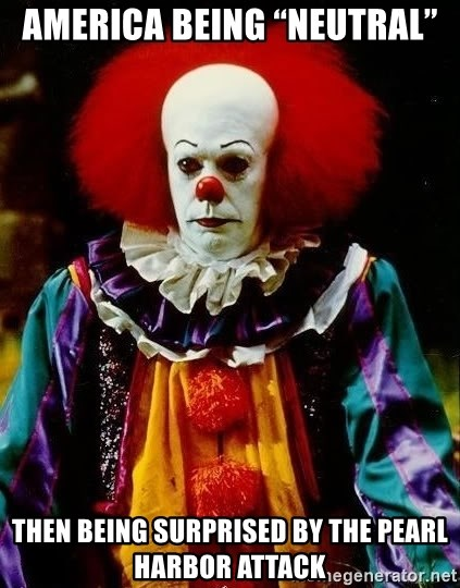 """it clown stephen king - America being """"neutral"""" Then being surprised by the Pearl Harbor attack"""