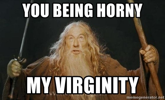 You shall not pass - You being horny My virginity