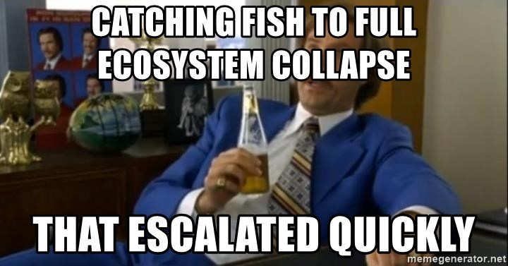 That escalated quickly-Ron Burgundy - Catching fish to full ecosystem collapse that escalated quickly