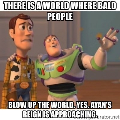 Toy story - There is a world where bald people  blow up the world. Yes. Ayan's reign is approaching.