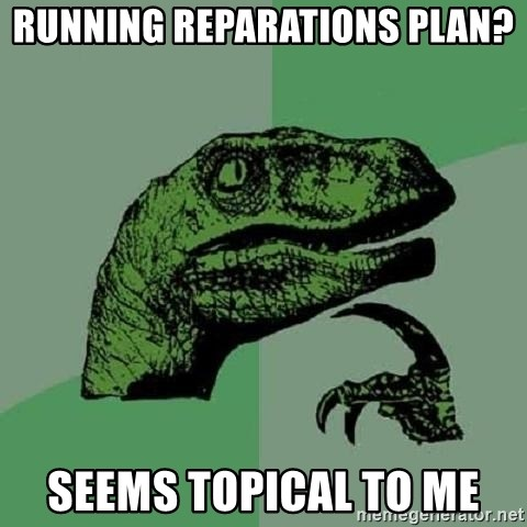 Philosoraptor - Running reparations plan? seems topical to me