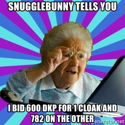 old lady - Snugglebunny tells you I bid 600 dkp for 1 cloak and 782 on the other