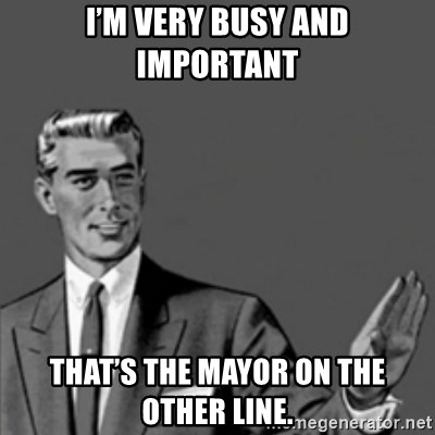 Correction Guy - I'm very busy and important That's the mayor on the other line.