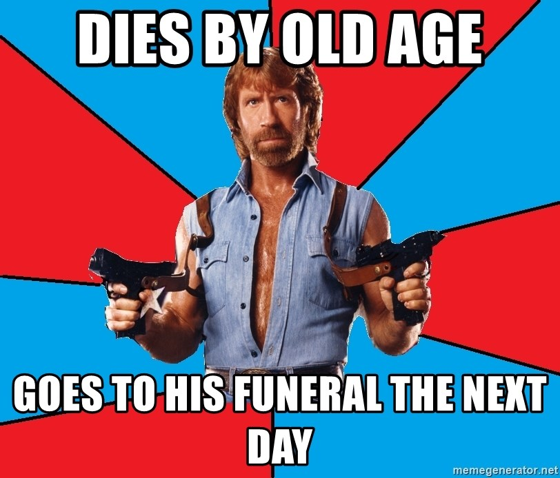Chuck Norris  - dies by old age goes to his funeral the next day