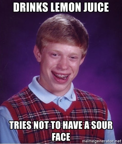 Bad Luck Brian - drinks lemon juice tries not to have a sour face