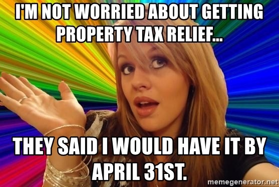 Dumb Blonde - I'm not worried about getting property tax relief... They said I would have it by April 31st.