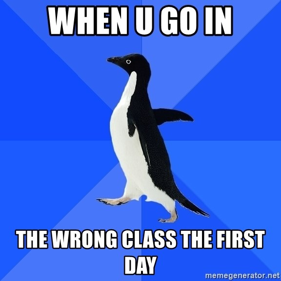 Socially Awkward Penguin - when u go in the wrong class the first day