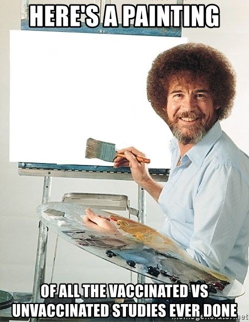 Bob Ross - Here's a painting of all the vaccinated vs unvaccinated studies ever done