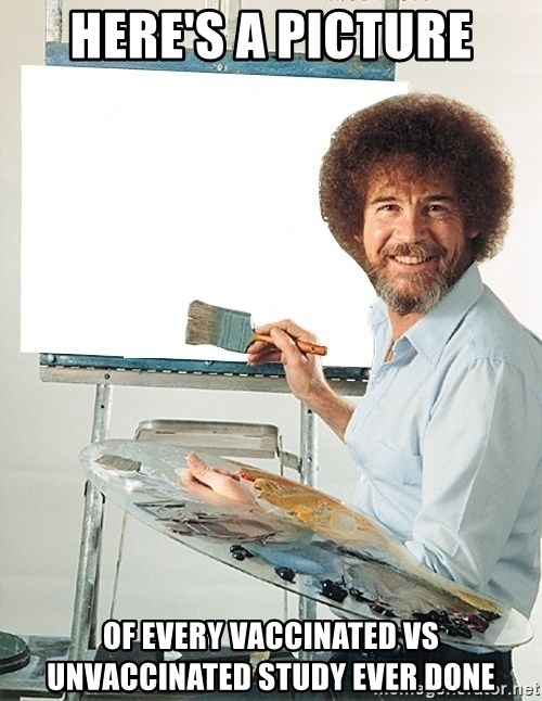 Bob Ross - here's a picture of every vaccinated vs unvaccinated study ever done