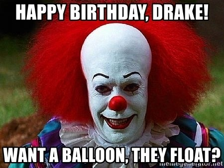 Pennywise the Clown - Happy birthday, Drake! Want a balloon, they float?