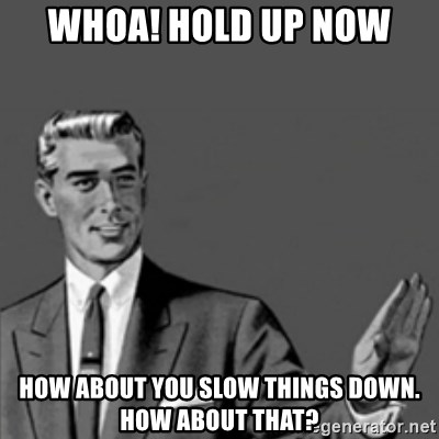 Correction Guy - whoa! Hold up now how about you slow things down. how about that?