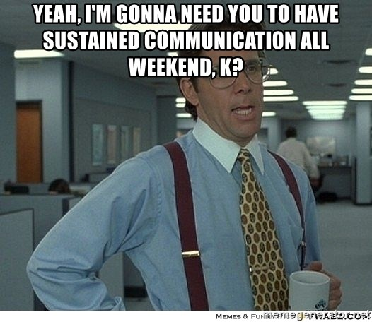 That would be great - Yeah, I'm gonna need you to have sustained communication all weekend, K?