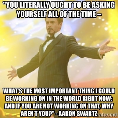 """Tony Stark success - """"You literally ought to be asking yourself all of the time –  what's the most important thing I could be working on in the world right now; and if you are not working on that, why aren't you?"""" - Aaron Swartz"""