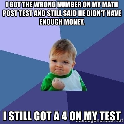 Success Kid - I got the wrong number on my math post test and still said he didn't have enough money. I still got a 4 on my test