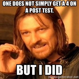One Does Not Simply - one does not simply get a 4 on a post test. But I did