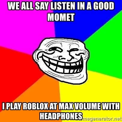 Trollface - we all say listen in a good momet i play roblox at max volume with headphones