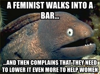 Bad Joke Eel v2.0 - A feminist walks into a bar... ...and then complains that they need to lower it even more to help women