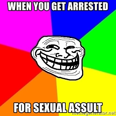 Trollface - when you get arrested  for sexual assult