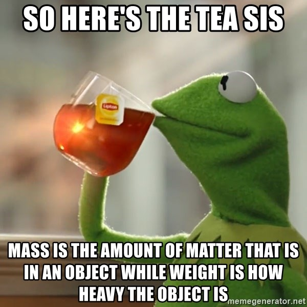 Kermit The Frog Drinking Tea - So here's the tea sis mass is the amount of matter that is in an object while weight is how heavy the object is