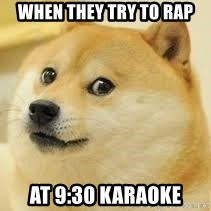 dogeee - When they try to rap at 9:30 Karaoke