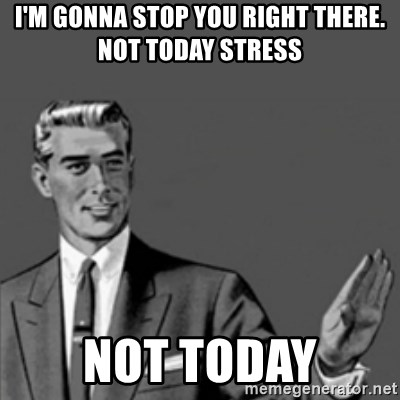 Correction Guy - i'm gonna stop you right there. not today stress not today