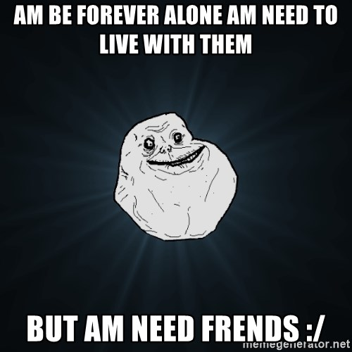 Forever Alone - am be forever alone am need to live with them but am need frends :/