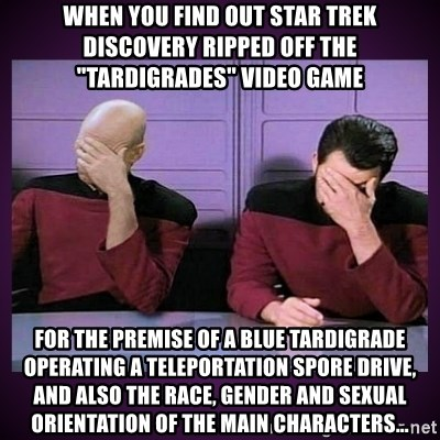 "Double Facepalm - When you find out Star Trek Discovery ripped off the ""Tardigrades"" video game for the premise of a blue Tardigrade operating a teleportation spore drive, and also the race, gender and sexual orientation of the main characters..."