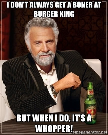 The Most Interesting Man In The World - I don't always get a boner at Burger King But when I do, it's a whopper!