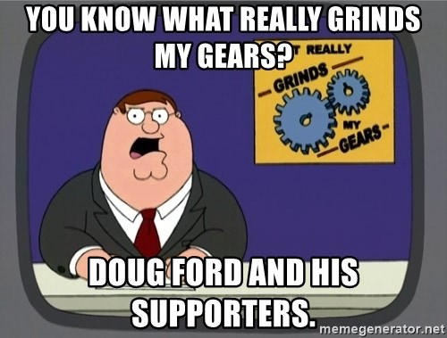 What really grinds my gears - You know what really grinds my gears? Doug Ford and his Supporters.