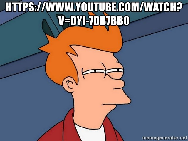 Futurama Fry - https://www.youtube.com/watch?v=Dyi-7DB7Bbo