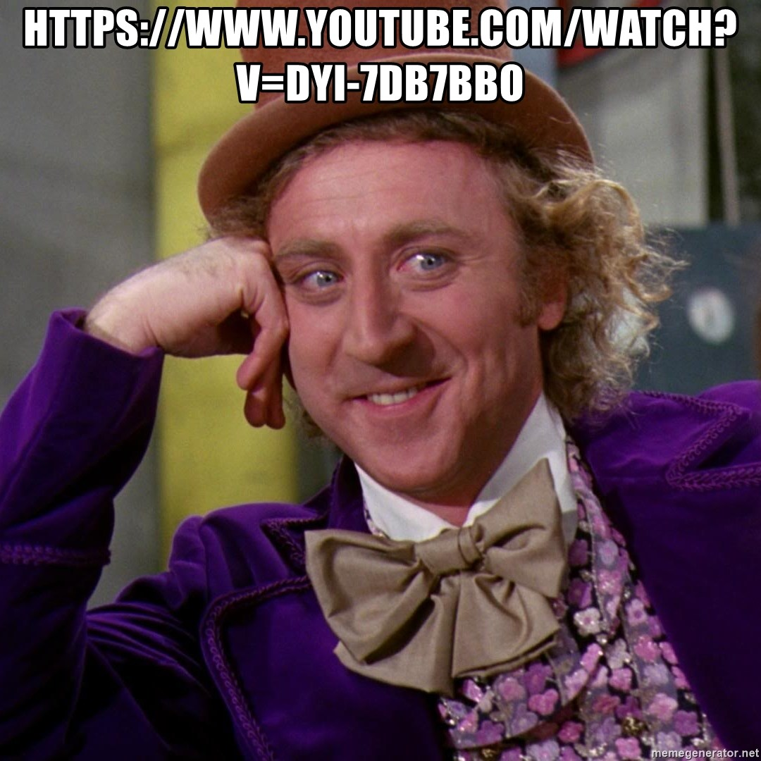 Willy Wonka - https://www.youtube.com/watch?v=Dyi-7DB7Bbo