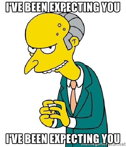 Mr Burns meme - I've been expecting you I've been expecting you
