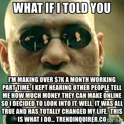 What If I Told You - what if i told you I'm making over $7k a month working part time. I kept hearing other people tell me how much money they can make online so I decided to look into it. Well, it was all true and has totally changed my life.  This is what I do... trendinquirer.co