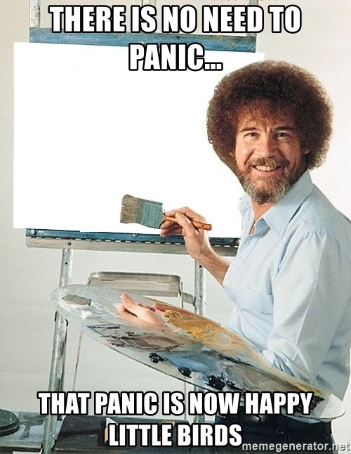 Bob Ross - There is no need to panic... That panic is now happy little birds
