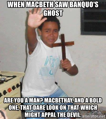 Scared Kid Holding a Cross - When macbeth saw banquo's ghost Are you a man? MACBETH	Ay, and a bold one, that dare look on that Which might appal the devil.