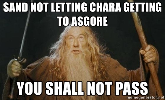 You shall not pass - Sand not letting Chara getting to Asgore  YOU SHALL NOT PASS