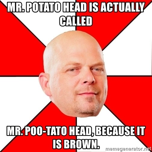 Pawn Stars - Mr. Potato Head is actually called Mr. Poo-tato Head, because it is brown.