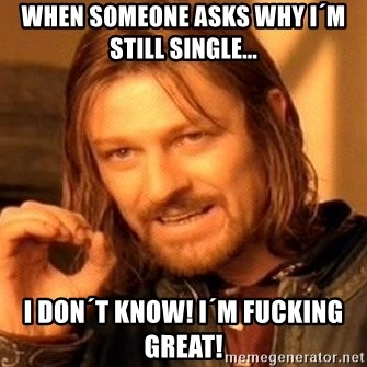 One Does Not Simply - When someone asks why I´m still Single... I don´t know! I´m fucking great!