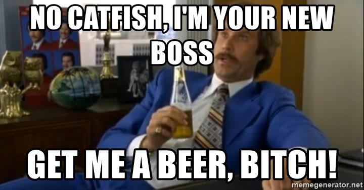 That escalated quickly-Ron Burgundy - no catfish, I'm your new boss Get me a beer, bitch!